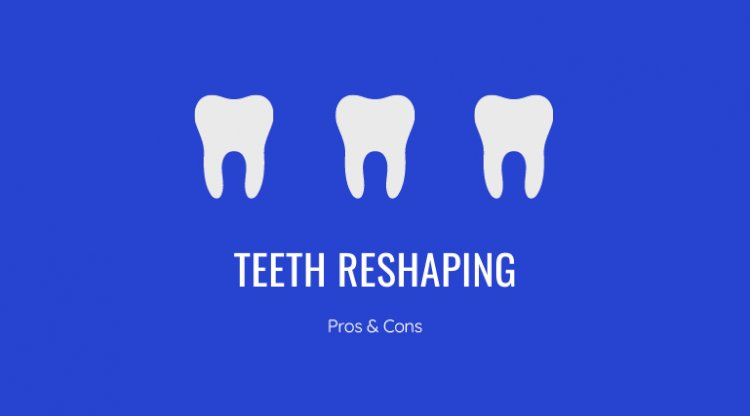 What is Teeth Reshaping? Pros & Cons