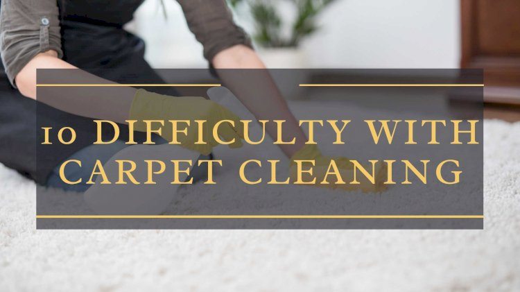 10 Difficult Things About the Carpet Cleaning